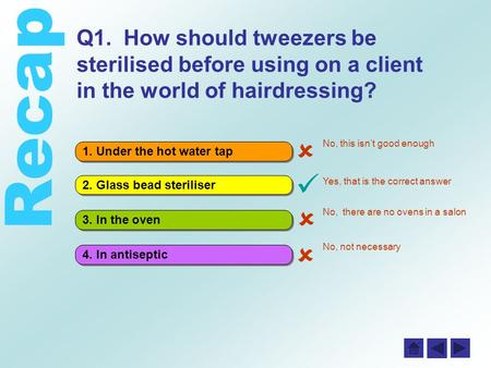 Recap 4. In antiseptic 3. In the oven 2. Glass bead steriliser 1. Under the hot water tap Q1. How should tweezers be sterilised before using on a client.