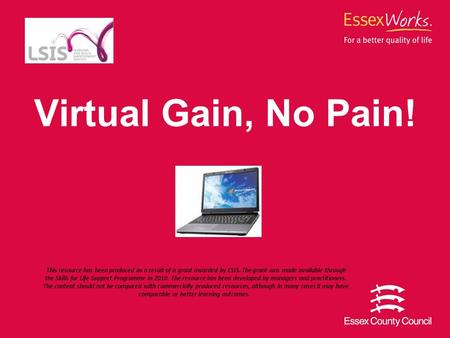 Virtual Gain, No Pain! This resource has been produced as a result of a grant awarded by LSIS. The grant was made available through the Skills for Life.