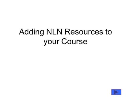 Adding NLN Resources to your Course. Where to Find the Resources The NLN Resources have already been uploaded onto the system you will find them in the.