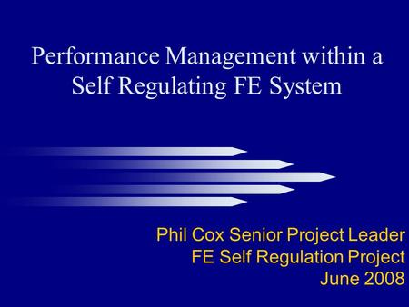 Performance Management within a Self Regulating FE System Phil Cox Senior Project Leader FE Self Regulation Project June 2008.