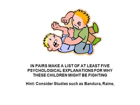 IN PAIRS MAKE A LIST OF AT LEAST FIVE PSYCHOLOGICAL EXPLANATIONS FOR WHY THESE CHILDREN MIGHT BE FIGHTING Hint: Consider Studies such as Bandura, Raine,