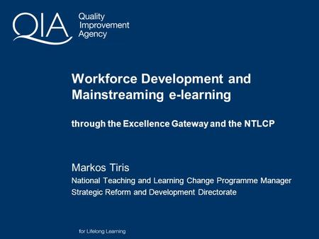 Workforce Development and Mainstreaming e-learning through the Excellence Gateway and the NTLCP Markos Tiris National Teaching and Learning Change Programme.