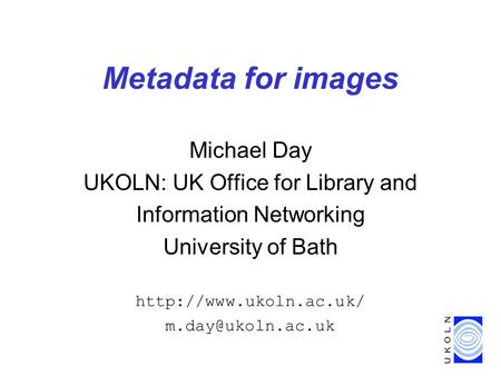 Metadata for images Michael Day UKOLN: UK Office for Library and Information Networking University of Bath