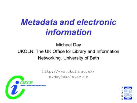Metadata and electronic information Michael Day UKOLN: The UK Office for Library and Information Networking, University of Bath