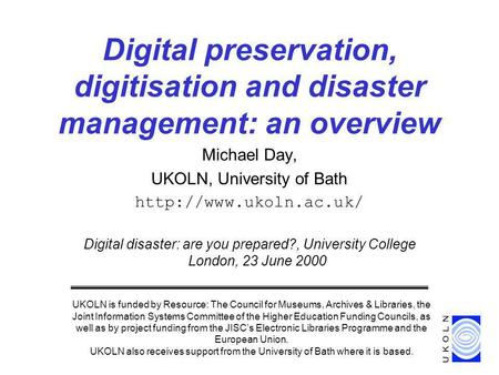 Michael Day, UKOLN, University of Bath  Digital disaster: are you prepared?, University College London, 23 June 2000 Digital preservation,