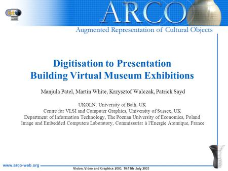 Vision, Video and Graphics 2003, 10-11th July 2003 Digitisation to Presentation Building Virtual Museum Exhibitions Manjula Patel, Martin White, Krzysztof.