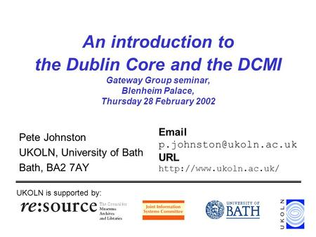 An introduction to the Dublin Core and the DCMI Gateway Group seminar, Blenheim Palace, Thursday 28 February 2002 Pete Johnston UKOLN, University of Bath.