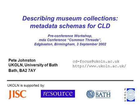 Describing museum collections: metadata schemas for CLD Pre-conference Workshop, mda Conference Common Threads, Edgbaston, Birmingham, 3 September 2002.