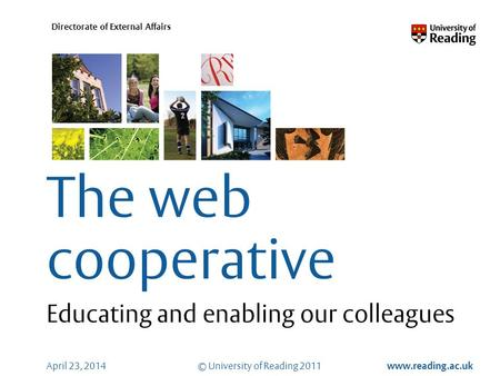 © University of Reading 2011 www.reading.ac.uk Directorate of External Affairs April 23, 2014 The web cooperative Educating and enabling our colleagues.