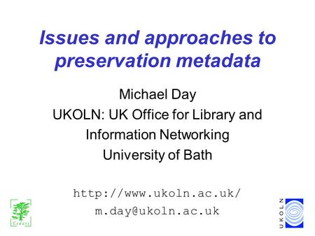 Issues and approaches to preservation metadata Michael Day UKOLN: UK Office for Library and Information Networking University of Bath