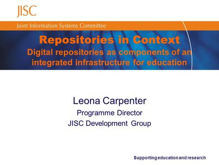 Supporting education and research Repositories in Context Digital repositories as components of an integrated infrastructure for education Leona Carpenter.