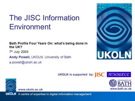 UKOLN is supported by: The JISC Information Environment Bath Profile Four Years On: whats being done in the UK? 7 th July 2003 Andy Powell, UKOLN, University.