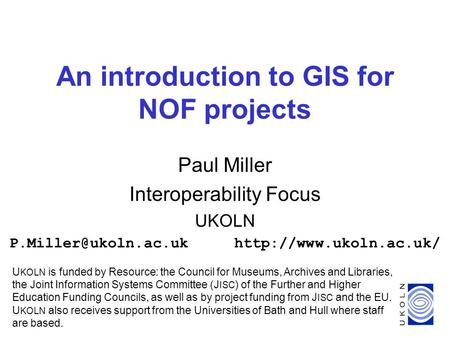 1 An introduction to GIS for NOF projects Paul Miller Interoperability Focus UKOLN U KOLN is funded by Resource: