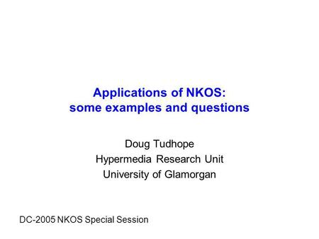 Applications of NKOS: some examples and questions Doug Tudhope Hypermedia Research Unit University of Glamorgan DC-2005 NKOS Special Session.