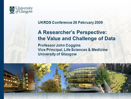 UKRDS Conference 26 February 2009 A Researchers Perspective: the Value and Challenge of Data Professor John Coggins Vice Principal, Life Sciences & Medicine.