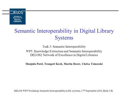DELOS WP5 Workshop: Semantic Interoperability in DL systems, 17 th September 2004, Bath, UK Semantic Interoperability in Digital Library Systems Task 3: