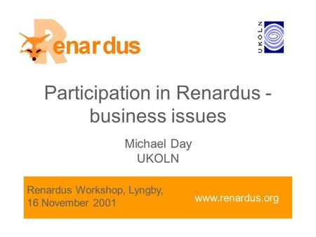 Www.renardus.org Participation in Renardus - business issues Michael Day UKOLN Renardus Workshop, Lyngby, 16 November 2001.