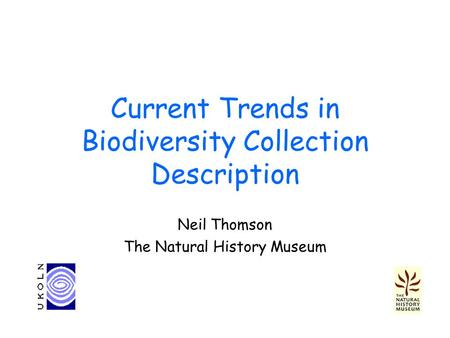 Current Trends in Biodiversity Collection Description Neil Thomson The Natural History Museum.