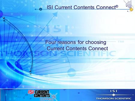 ISI Current Contents Connect ® Four reasons for choosing Current Contents Connect Four reasons for choosing Current Contents Connect.