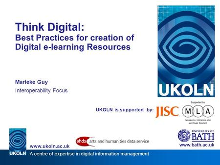 A centre of expertise in digital information management www.ukoln.ac.uk UKOLN is supported by: Think Digital: Best Practices for creation of Digital e-learning.