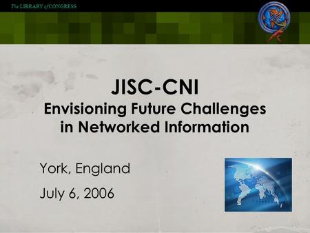 The LIBRARY of CONGRESS JISC-CNI Envisioning Future Challenges in Networked Information York, England July 6, 2006.