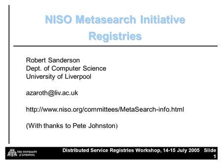 Distributed Service Registries Workshop, 14-15 July 2005 Slide 1 NISO Metasearch Initiative Registries Robert Sanderson Dept. of Computer Science University.