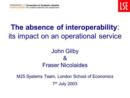 The absence of interoperability : its impact on an operational service John Gilby & Fraser Nicolaides M25 Systems Team, London School of Economics 7 th.