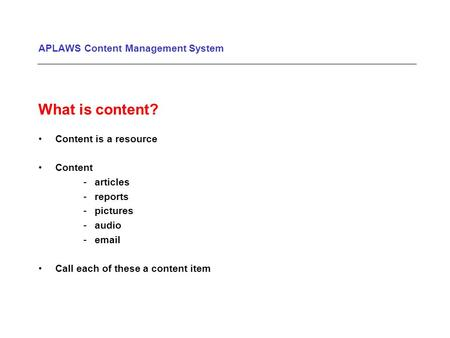 APLAWS Content Management System What is content? Content is a resource Content -articles -reports -pictures -audio -email Call each of these a content.