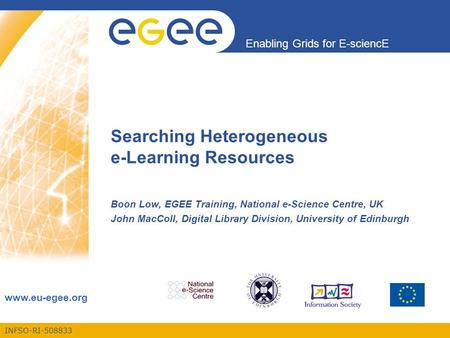 INFSO-RI-508833 Enabling Grids for E-sciencE www.eu-egee.org Searching Heterogeneous e-Learning Resources Boon Low, EGEE Training, National e-Science Centre,