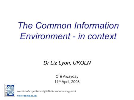 A centre of expertise in digital information management www.ukoln.ac.uk The Common Information Environment - in context Dr Liz Lyon, UKOLN CIE Awayday.