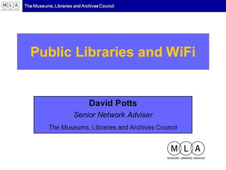 The Museums, Libraries and Archives Council Public Libraries and WiFi David Potts Senior Network Adviser The Museums, Libraries and Archives Council.