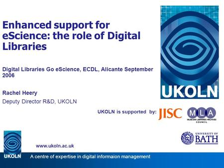 UKOLN is supported by: Enhanced support for eScience: the role of Digital Libraries Digital Libraries Go eScience, ECDL, Alicante September 2006 Rachel.