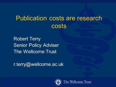 Publication costs are research costs Robert Terry Senior Policy Adviser The Wellcome Trust