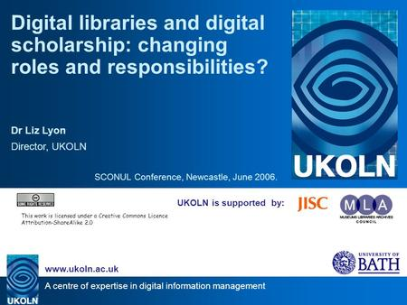A centre of expertise in digital information management www.ukoln.ac.uk UKOLN is supported by: Digital libraries and digital scholarship: changing roles.