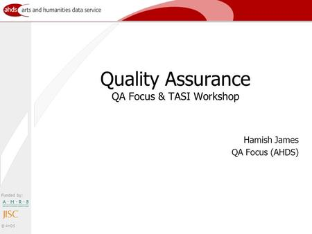 Funded by: © AHDS Quality Assurance QA Focus & TASI Workshop Hamish James QA Focus (AHDS)
