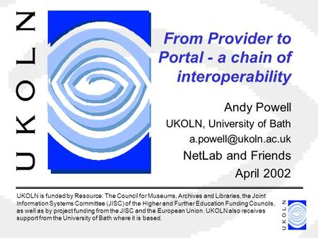 From Provider to Portal - a chain of interoperability Andy Powell UKOLN, University of Bath NetLab and Friends April 2002 UKOLN is.