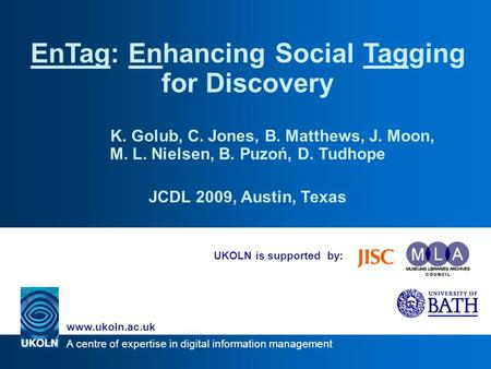 A centre of expertise in digital information management www.ukoln.ac.uk UKOLN is supported by: EnTag: Enhancing Social Tagging for Discovery K. Golub,