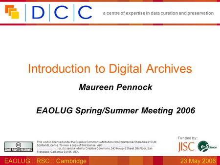 A centre of expertise in data curation and preservation EAOLUG :: RSC :: Cambridge23 May 2006 Funded by: This work is licensed under the Creative Commons.