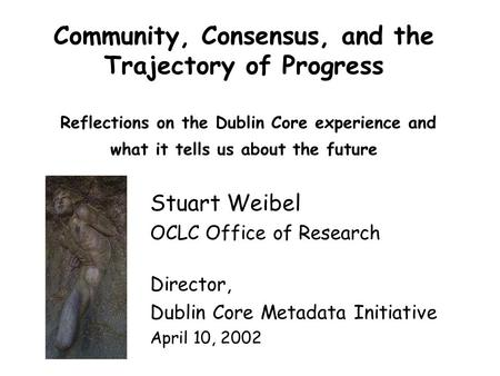 Community, Consensus, and the Trajectory of Progress Reflections on the Dublin Core experience and what it tells us about the future Stuart Weibel OCLC.