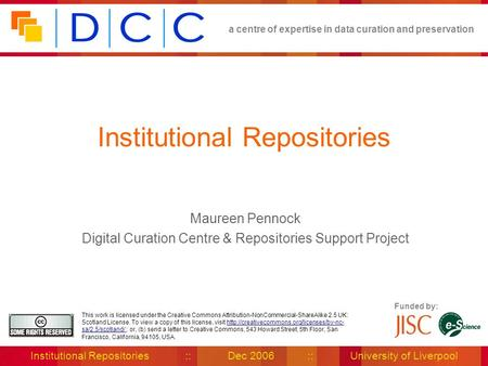 A centre of expertise in data curation and preservation Institutional Repositories :: Dec 2006 :: University of Liverpool Funded by: This work is licensed.