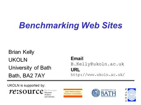 Benchmarking Web Sites Brian Kelly UKOLN University of Bath Bath, BA2 7AY UKOLN is supported by:  URL