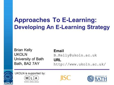 A centre of expertise in digital information managementwww.ukoln.ac.uk Approaches To E-Learning: Developing An E-Learning Strategy Brian Kelly UKOLN University.