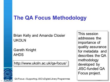 1 QA Focus – Supporting JISC's Digital Library Programmes The QA Focus Methodology Brian Kelly and Amanda Closier UKOLN Gareth Knight AHDS