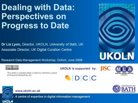 A centre of expertise in digital information management www.ukoln.ac.uk UKOLN is supported by: Dealing with Data: Perspectives on Progress to Date Dr Liz.