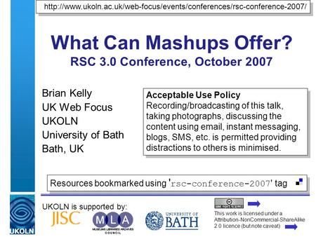 UKOLN is supported by: What Can Mashups Offer? RSC 3.0 Conference, October 2007 Brian Kelly UK Web Focus UKOLN University of Bath Bath, UK