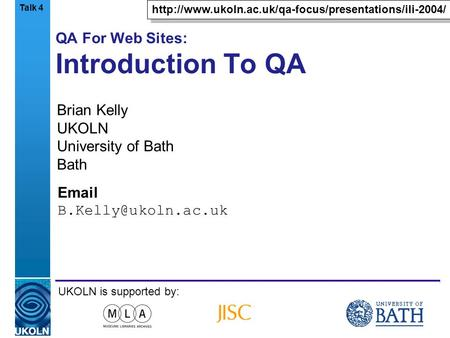 A centre of expertise in digital information managementwww.ukoln.ac.uk QA For Web Sites: Introduction To QA Brian Kelly UKOLN University of Bath Bath Email.