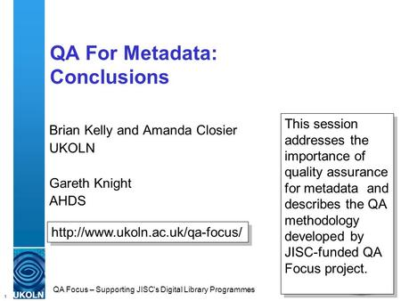 1 QA Focus – Supporting JISC's Digital Library Programmes QA For Metadata: Conclusions Brian Kelly and Amanda Closier UKOLN Gareth Knight AHDS