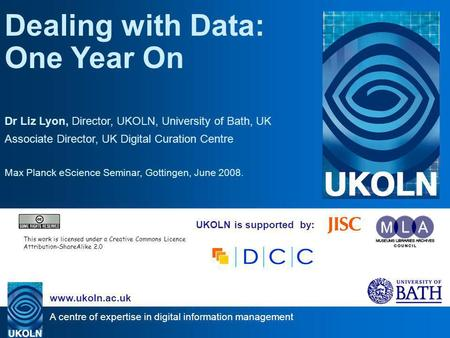 A centre of expertise in digital information management www.ukoln.ac.uk UKOLN is supported by: Dealing with Data: One Year On Dr Liz Lyon, Director, UKOLN,