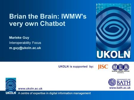 A centre of expertise in digital information management www.ukoln.ac.uk www.bath.ac.uk UKOLN is supported by: Brian the Brain: IWMW's very own Chatbot.