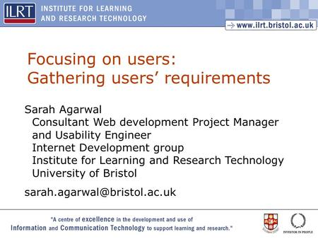 1 Focusing on users: Gathering users requirements Sarah Agarwal Consultant Web development Project Manager and Usability Engineer Internet Development.